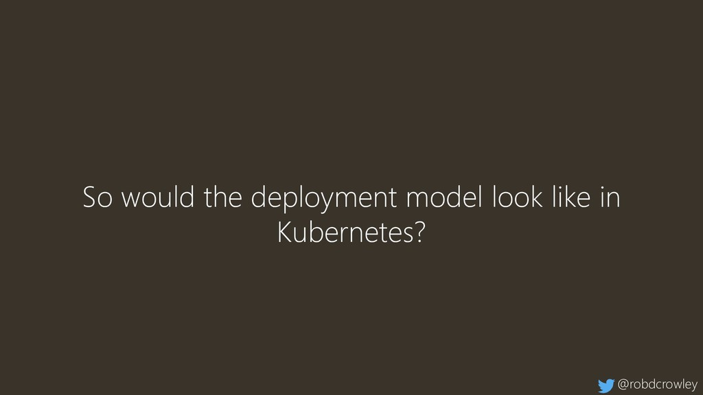 So would the deployment model look like in Kube...