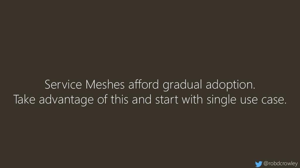 Service Meshes afford gradual adoption. Take ad...