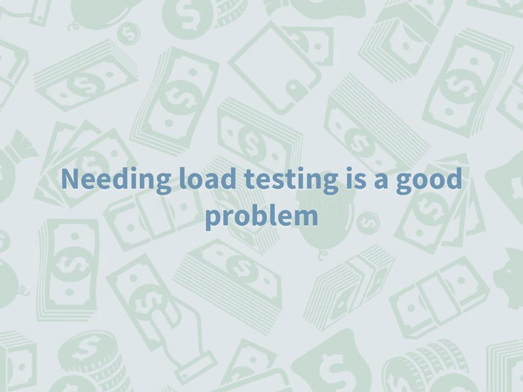 Needing load testing is a good problem