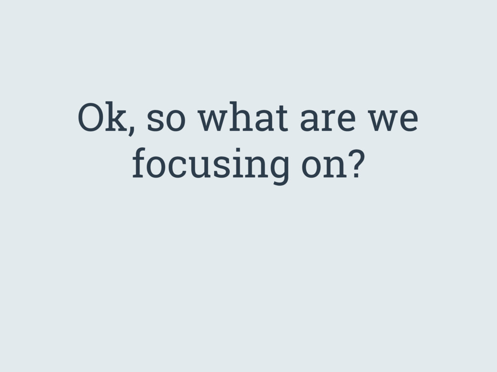Ok, so what are we focusing on?