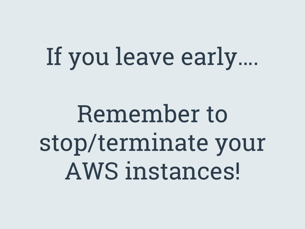 If you leave early…. Remember to stop/terminate...