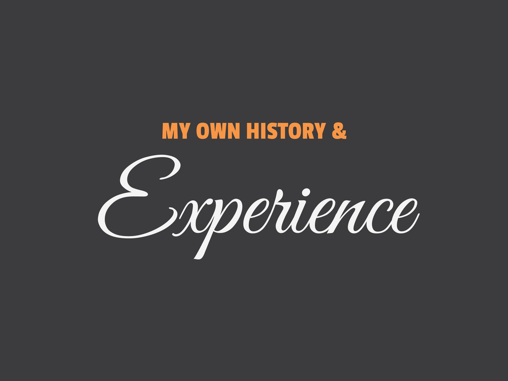 MY OWN HISTORY & Experience