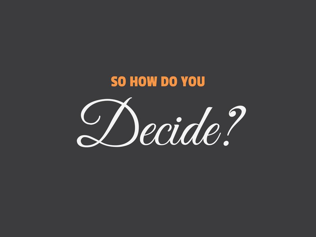 SO HOW DO YOU Decide?