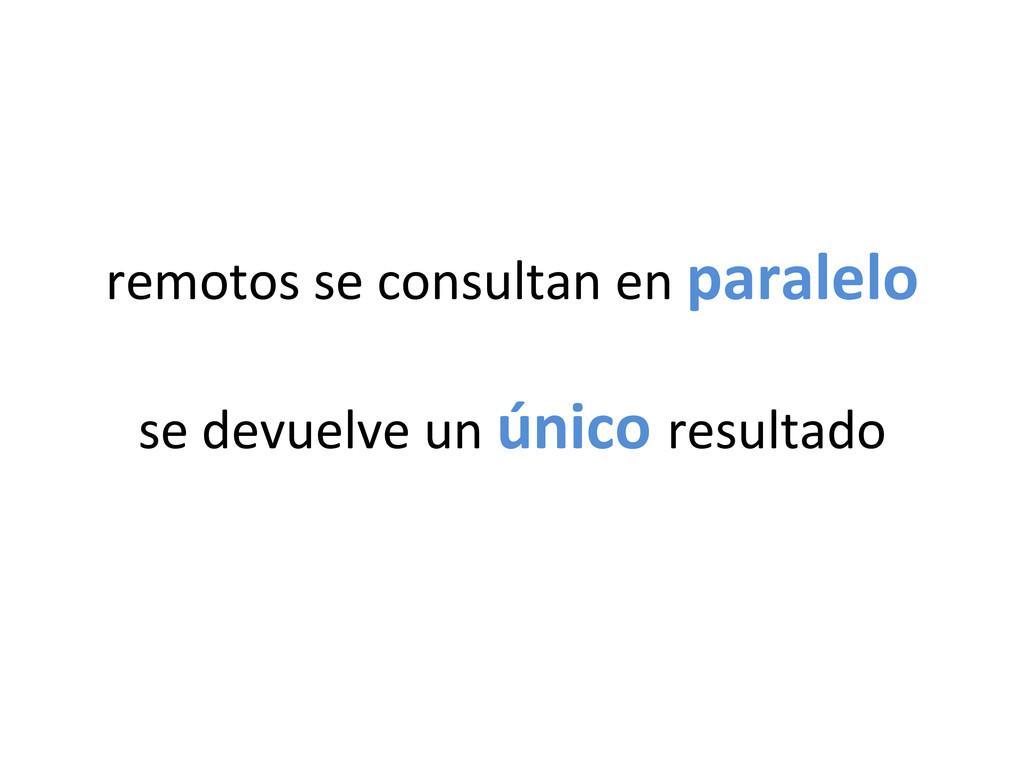 remotos se consultan en paralelo ...