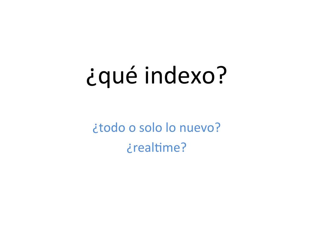 ¿qué indexo?  ¿todo o solo lo ...