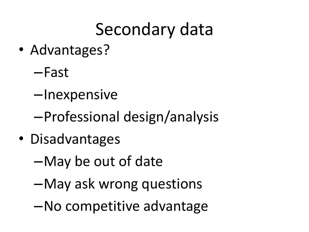 Secondary data • Advantages? –Fast –Inexpensive...
