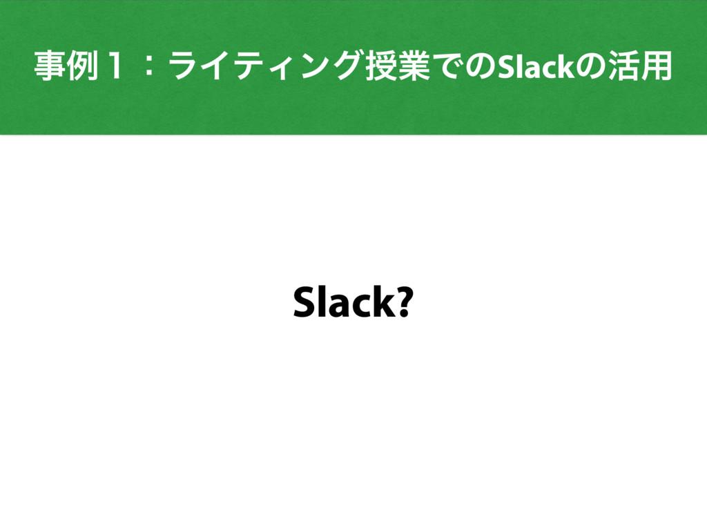 ྫ̍ɿϥΠςΟϯάतۀͰͷSlackͷ׆༻ Slack?