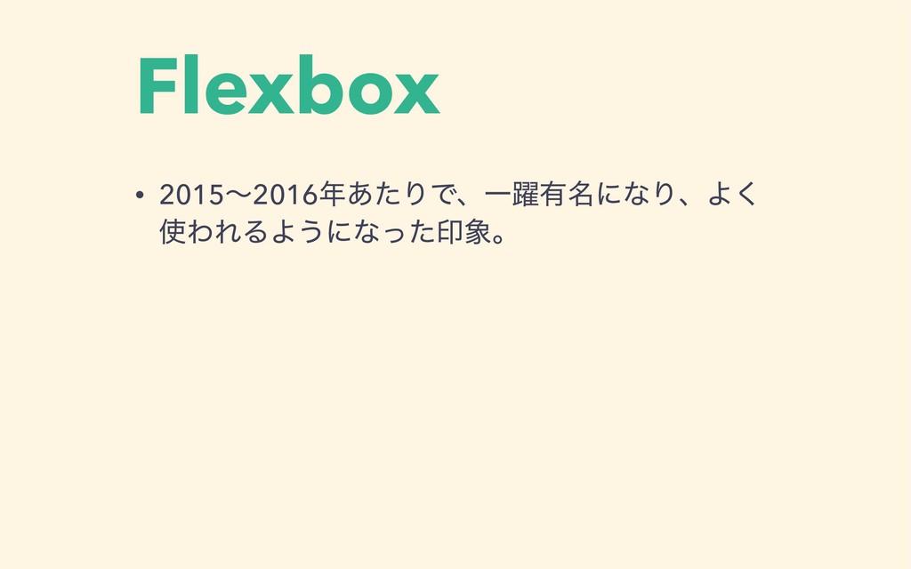 Flexbox • 2015ʙ2016͋ͨΓͰɺҰ༂༗໊ʹͳΓɺΑ͘ ΘΕΔΑ͏ʹͳͬͨҹ...
