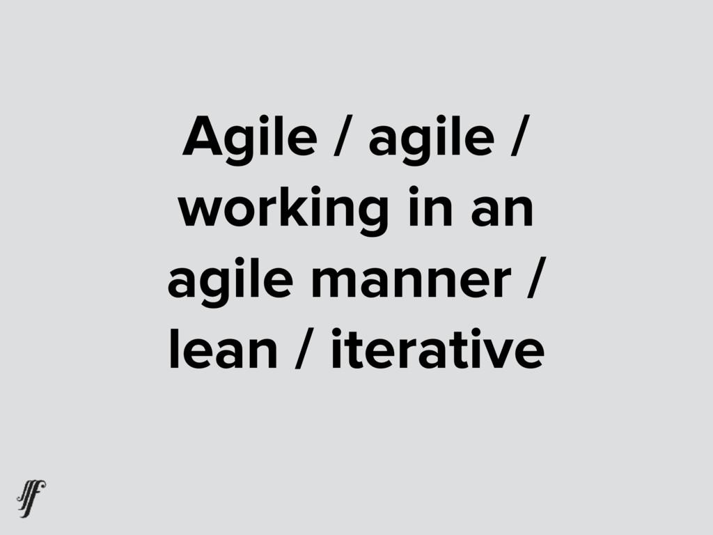 Agile / agile / working in an  agile manner / ...