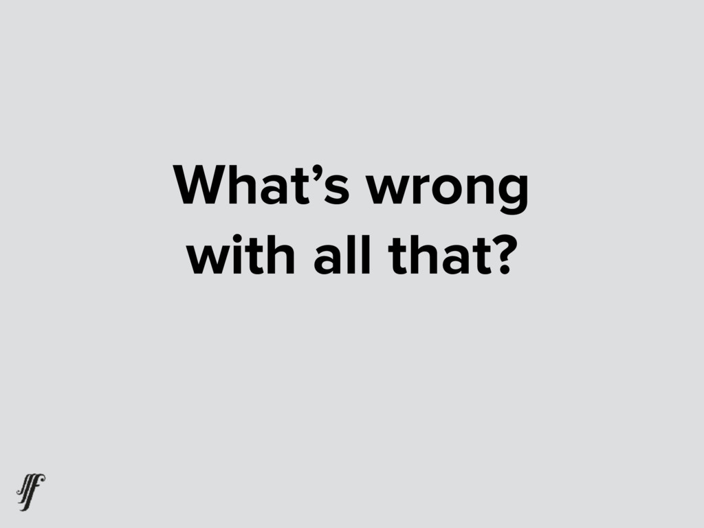 What's wrong  with all that?
