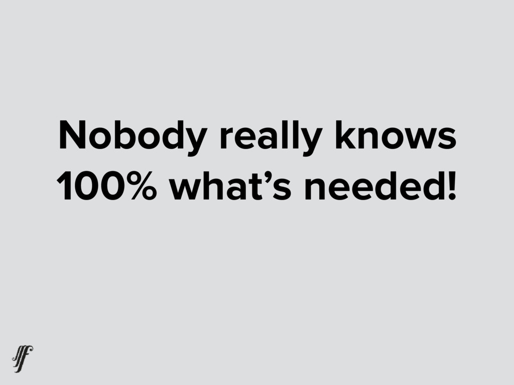Nobody really knows 100% what's needed!