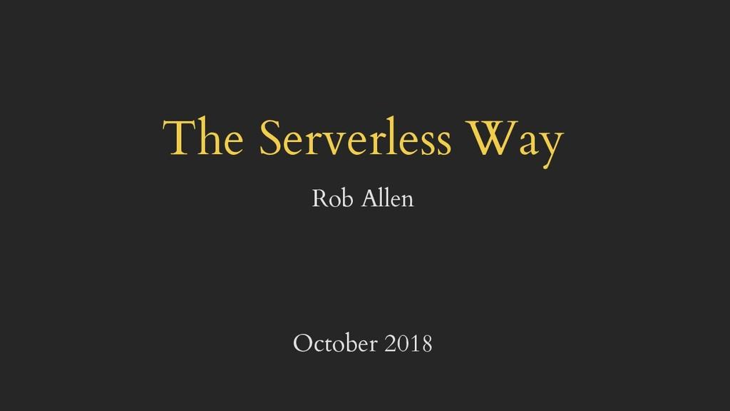 The Serverless Way Rob Allen October 2018