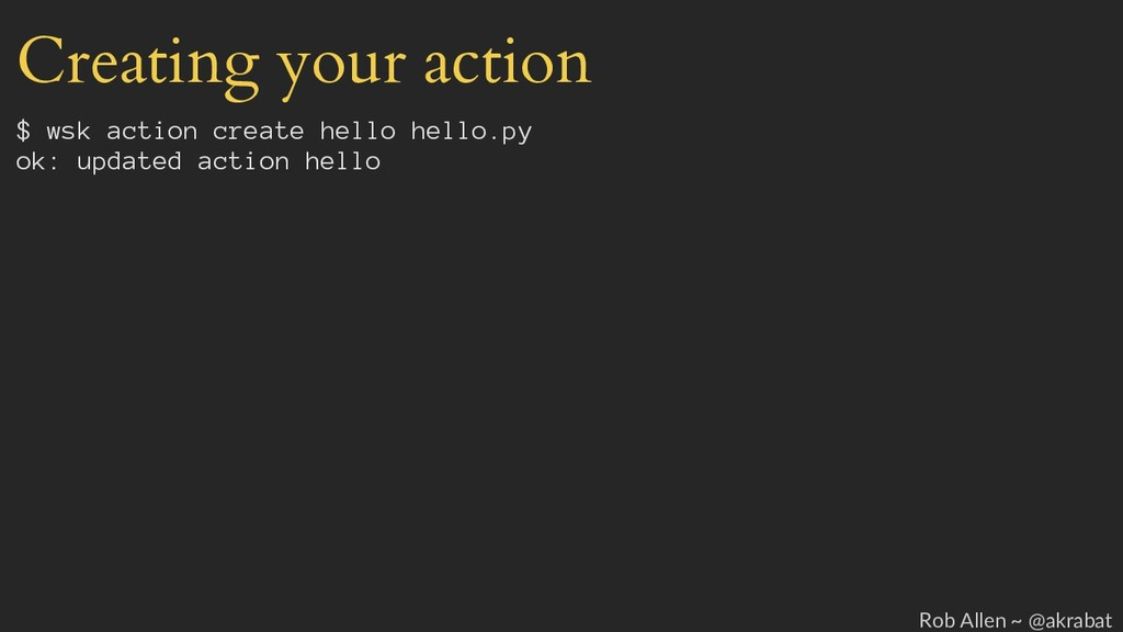 Creating your action $ wsk action create hello ...