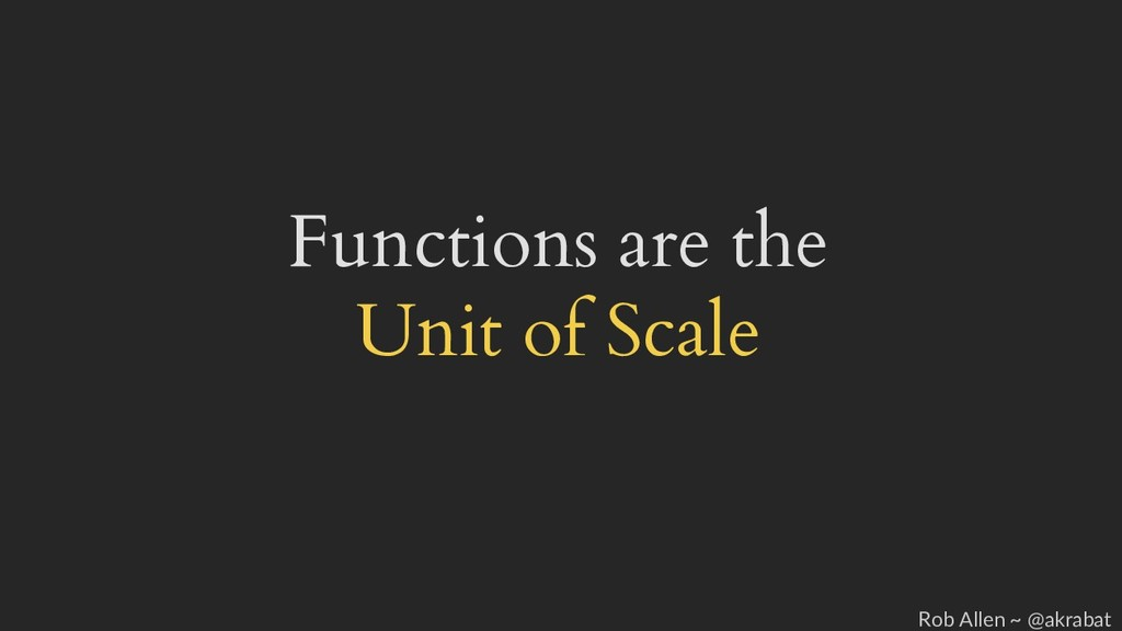 Functions are the Unit of Scale Rob Allen ~ @ak...