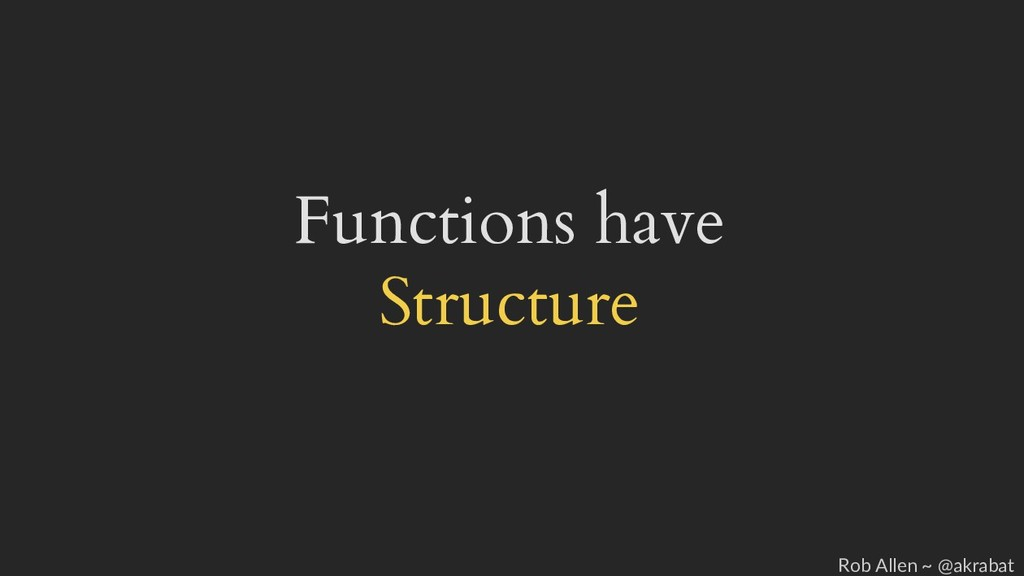 Functions have Structure Rob Allen ~ @akrabat