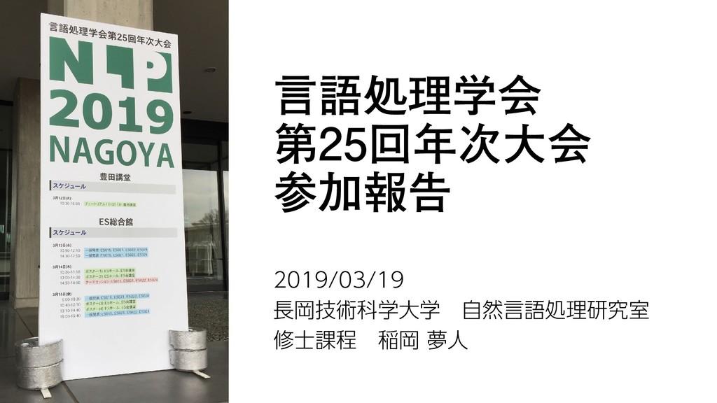 言語処理学会 第25回年次大会 参加報告 2019/03/19 長岡技術科学大学 自然言語処理...