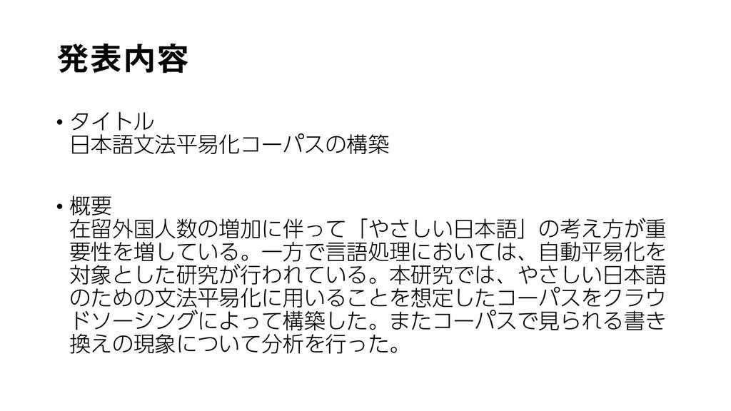 発表内容 • タイトル 日本語文法平易化コーパスの構築 • 概要 在留外国人数の増加に伴って「...
