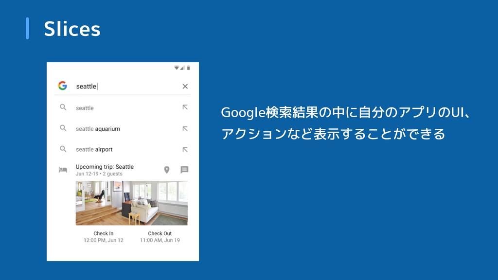 Slices Google検索結果の中に自分のアプリのUI、 アクションなど表示することができる
