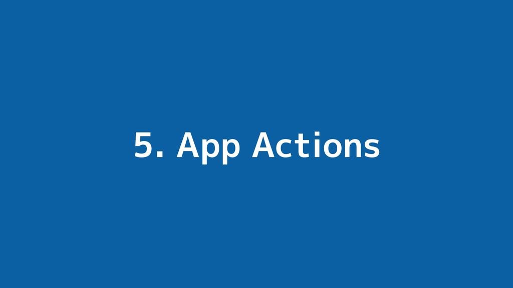 5. App Actions