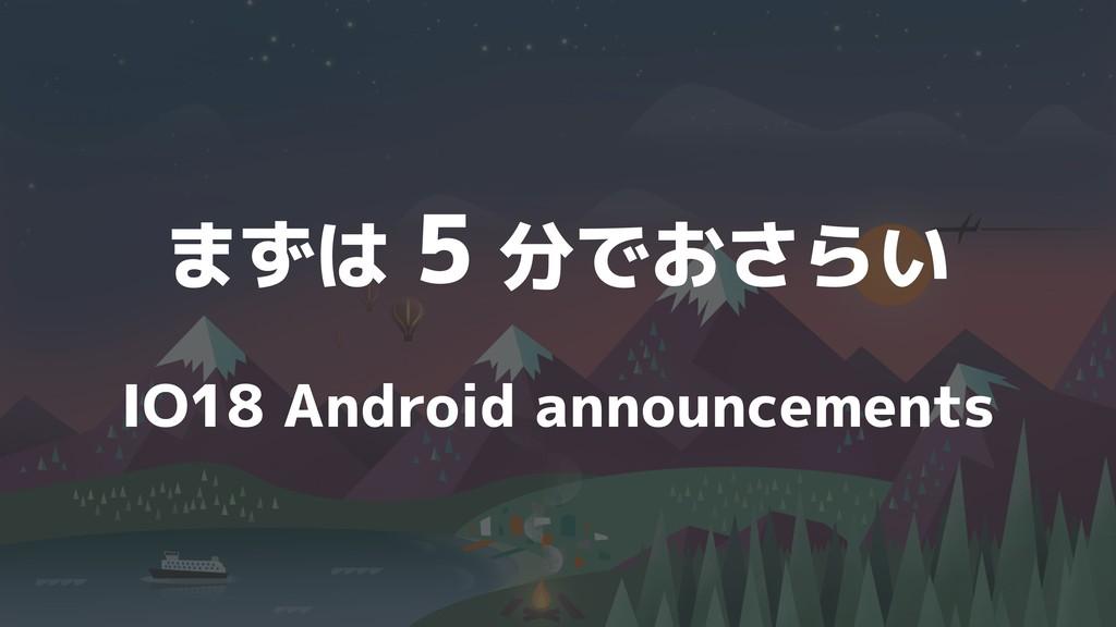 まずは 5 分でおさらい IO18 Android announcements