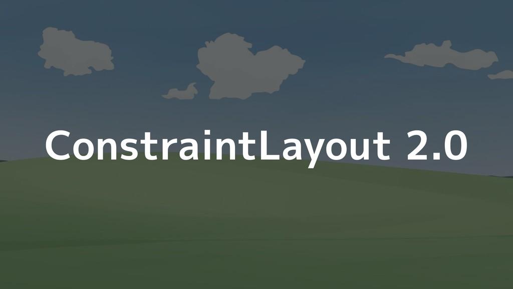 ConstraintLayout 2.0