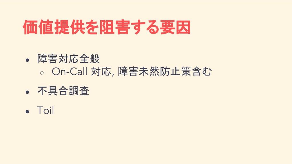 価値提供を阻害する要因 ● 障害対応全般 ○ On-Call 対応, 障害未然防止策含む ● ...