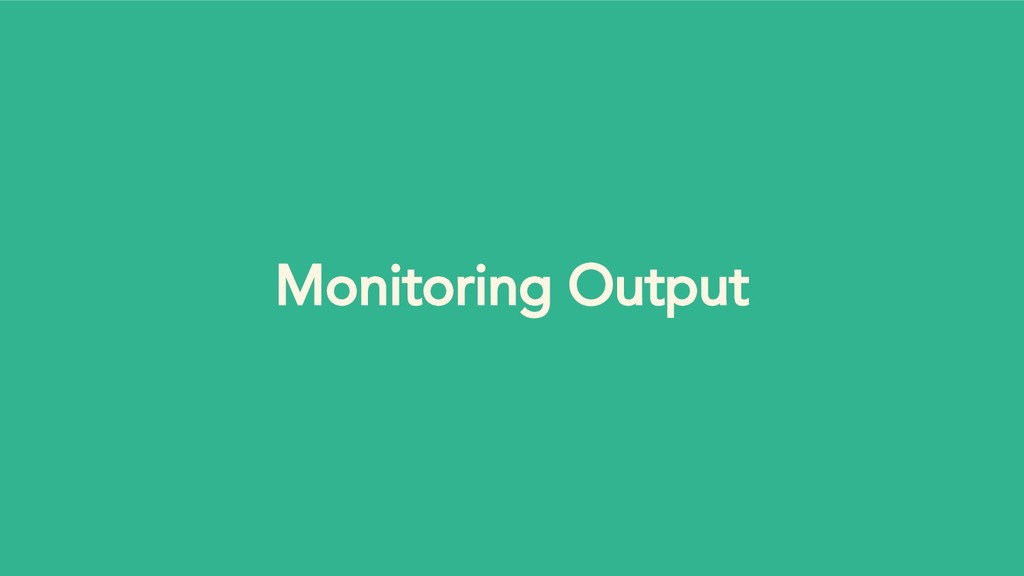 Monitoring Output