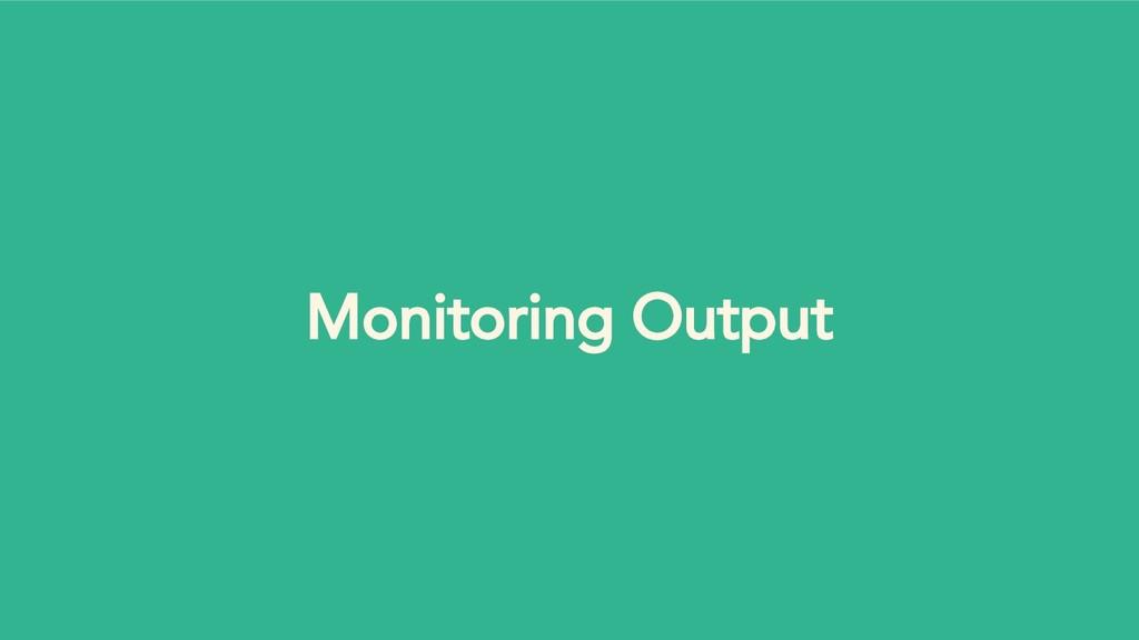 Monitoring Output