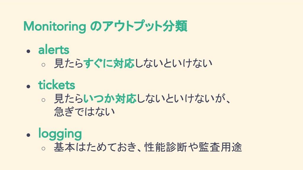 Monitoring のアウトプット分類 ● alerts ○ 見たらすぐに対応しないといけな...