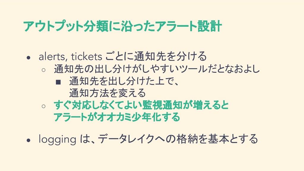 アウトプット分類に沿ったアラート設計 ● alerts, tickets ごとに通知先を分ける...
