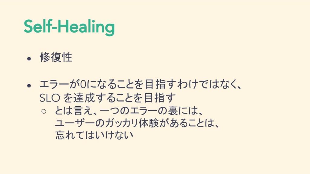 Self-Healing ● 修復性 ● エラーが0になることを目指すわけではなく、 SLO ...