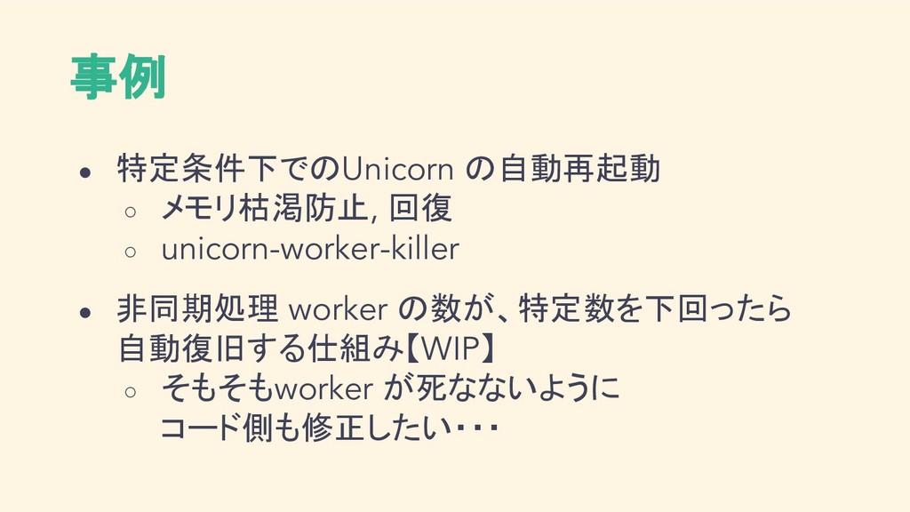 事例 ● 特定条件下でのUnicorn の自動再起動 ○ メモリ枯渇防止, 回復 ○ unic...