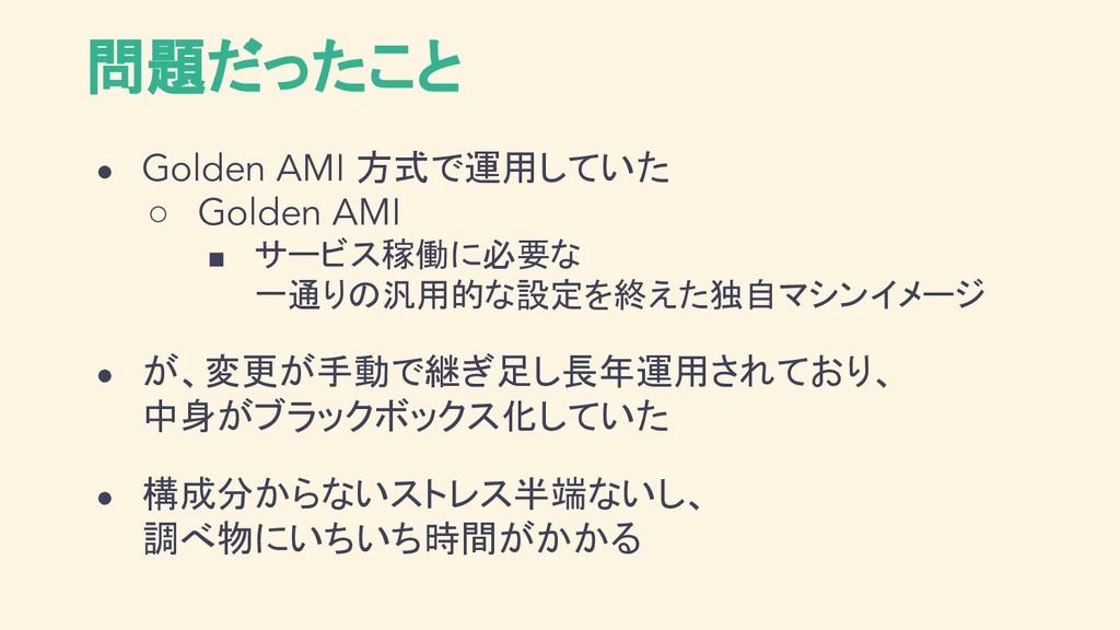 問題だったこと ● Golden AMI 方式で運用していた ○ Golden AMI ■ サ...