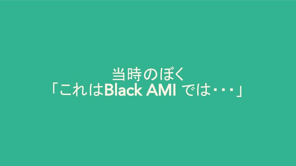 当時のぼく 「これはBlack AMI では・・・」
