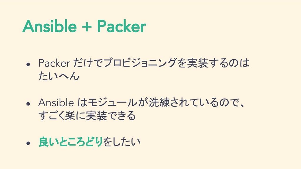 ● Packer だけでプロビジョニングを実装するのは たいへん ● Ansible はモジュ...