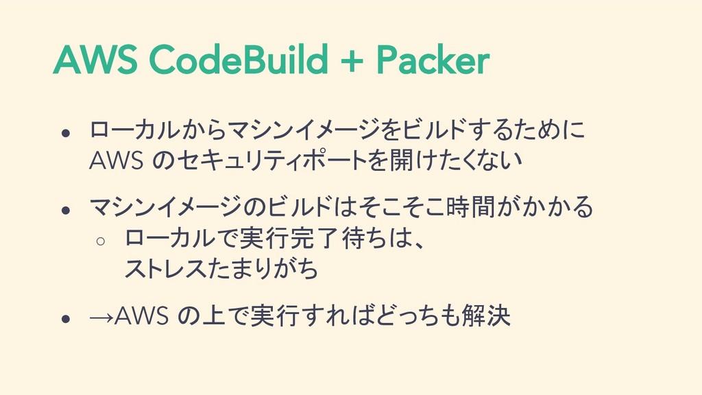 AWS CodeBuild + Packer ● ローカルからマシンイメージをビルドするために...