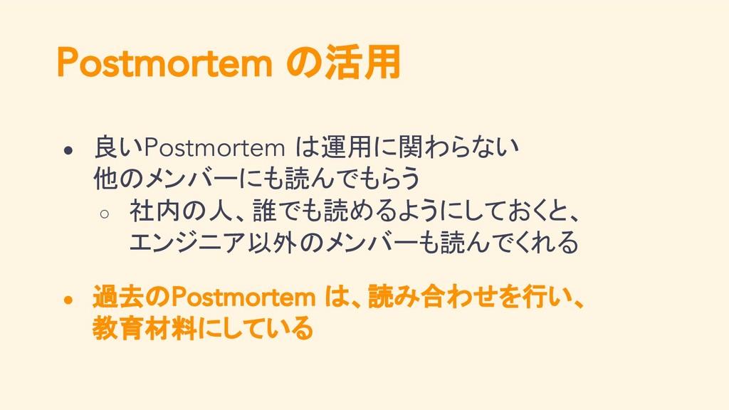 Postmortem の活用 ● 良いPostmortem は運用に関わらない 他のメンバーに...