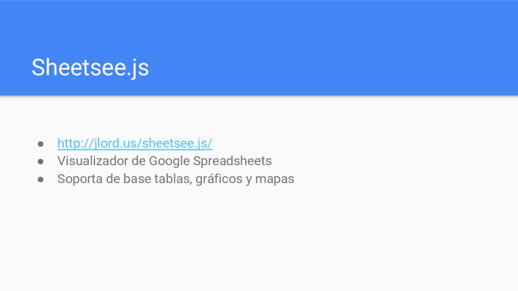 Sheetsee.js ● http://jlord.us/sheetsee.js/ ● Vi...