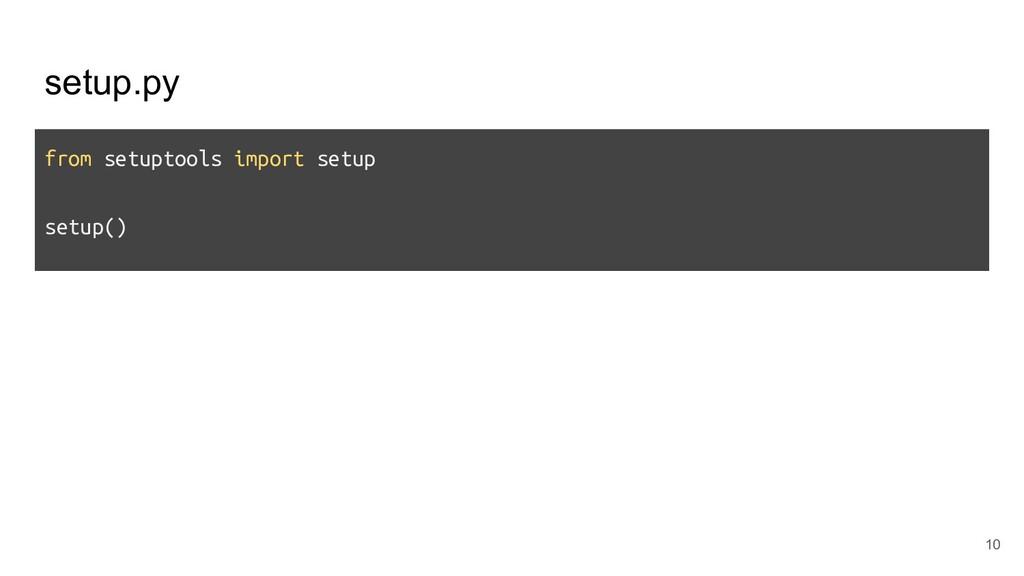 setup.py from setuptools import setup setup() 10