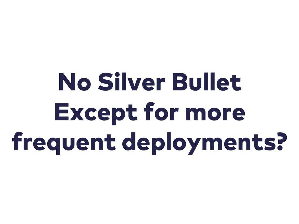 No Silver Bullet Except for more frequent deplo...