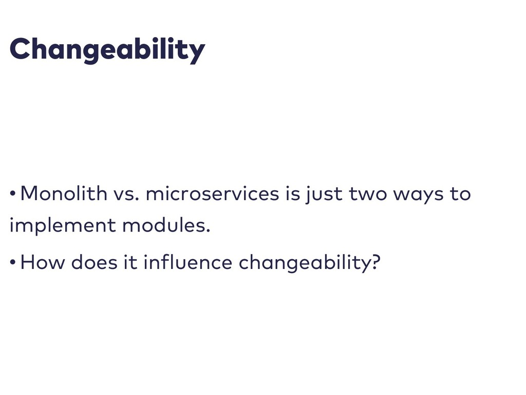 Changeability • Monolith vs. microservices is j...