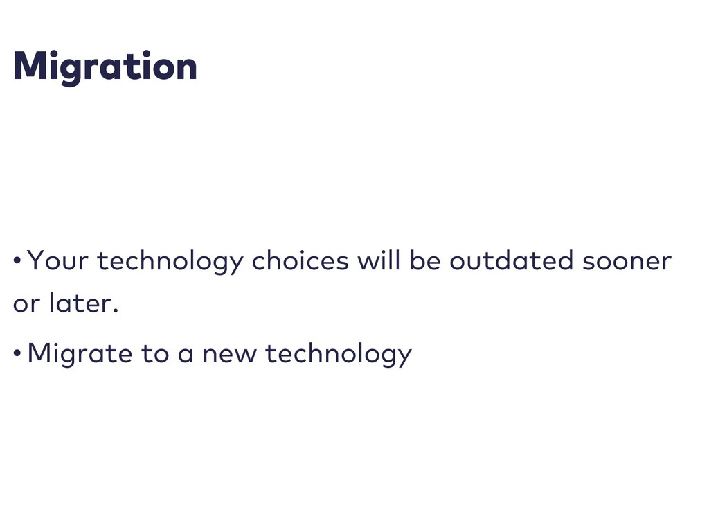 Migration • Your technology choices will be out...