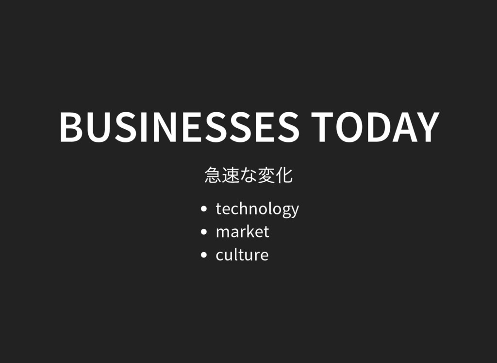 BUSINESSES TODAY 急速な変化 technology market culture