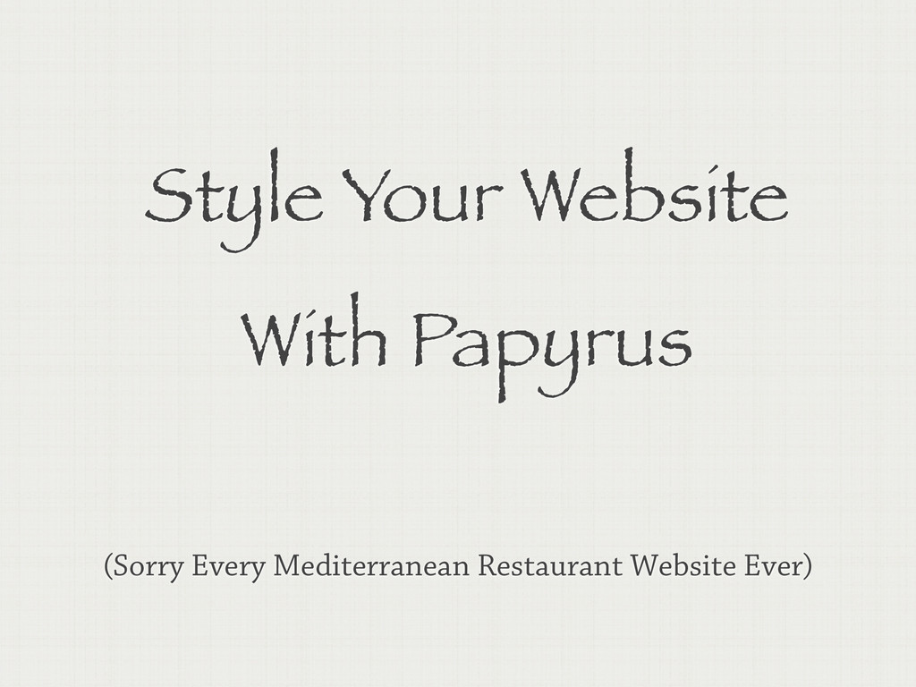 Style Your Website With Papyrus (Sorry Every Me...
