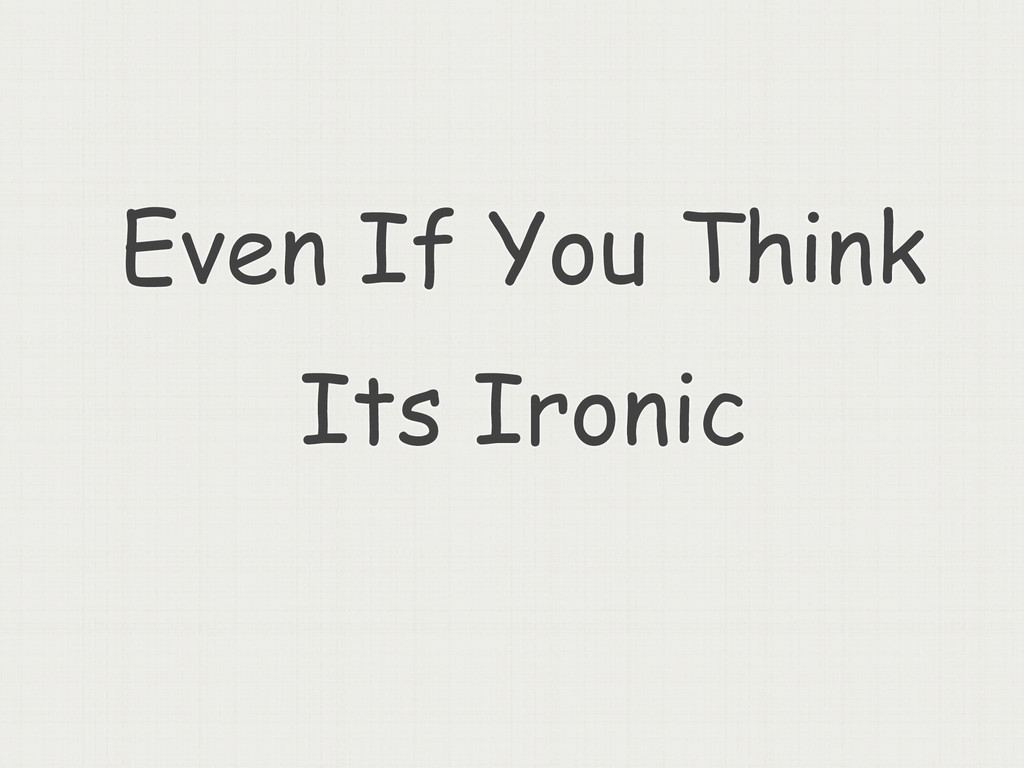 Even If You Think Its Ironic