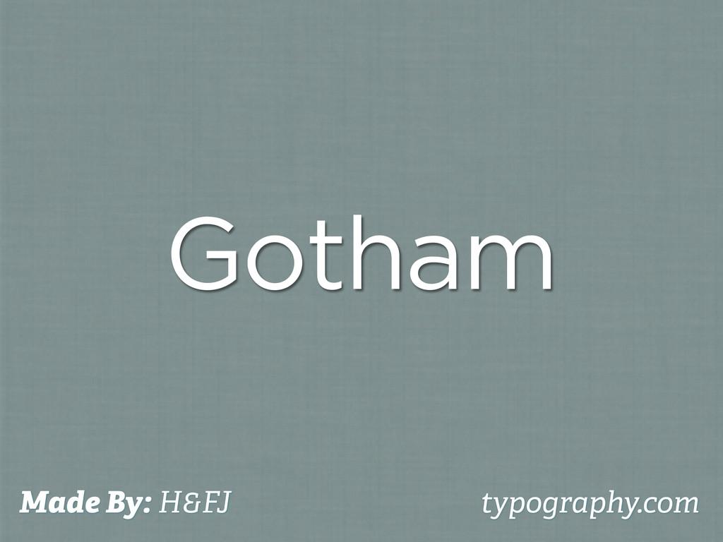 Gotham Made By: H&FJ typography.com