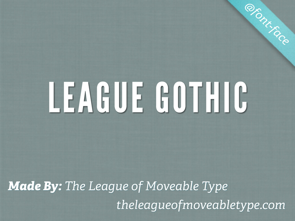 LEAGUE GOTHIC @ font-face Made By: The League o...