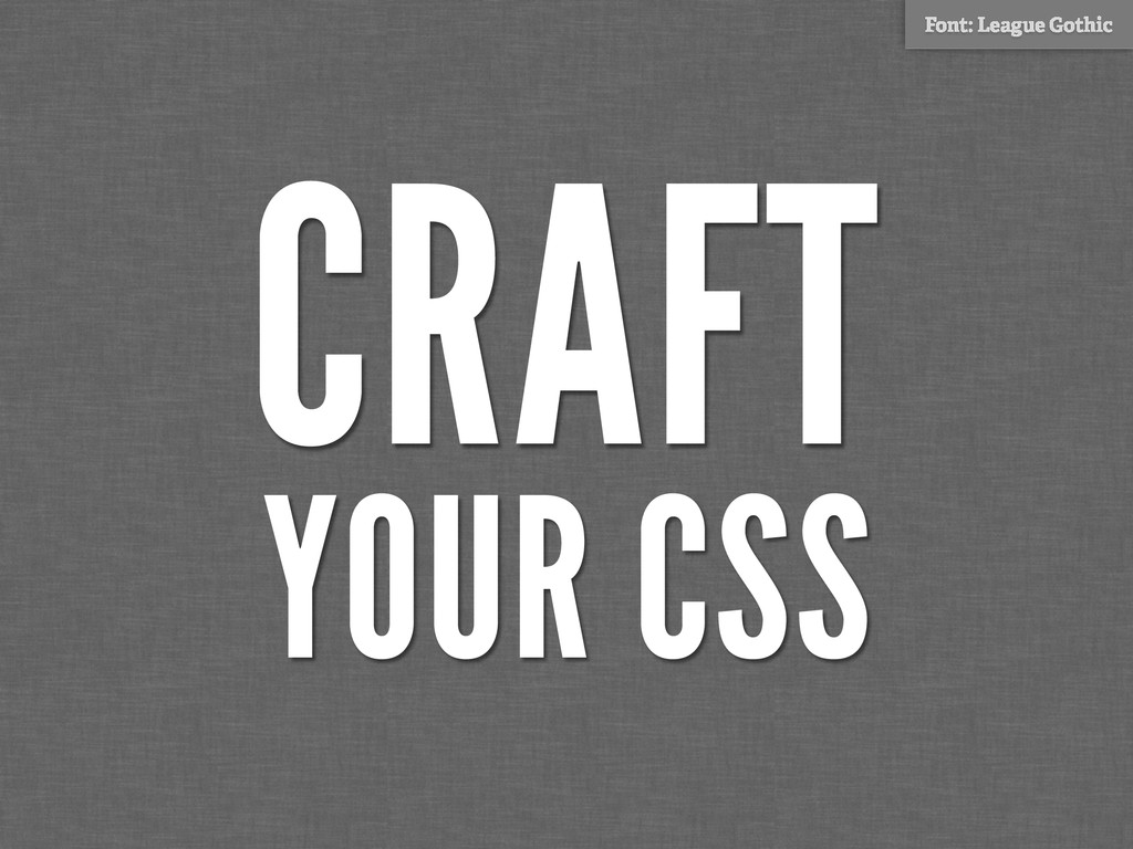 CRAFT YOUR CSS Font: League Gothic