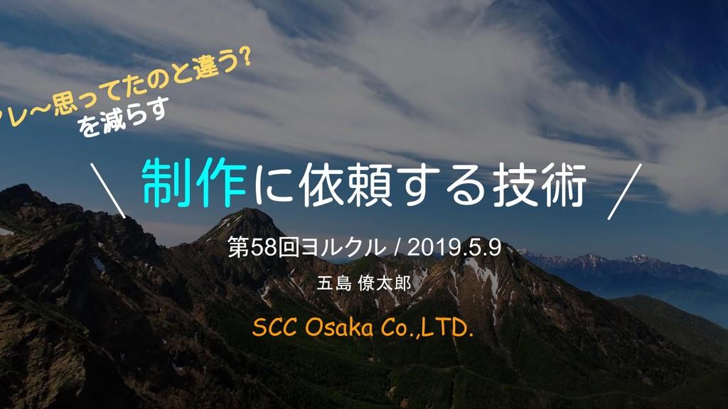 制作に依頼する技術 第58回ヨルクル / 2019.5.9 SCC Osaka Co.,LTD...