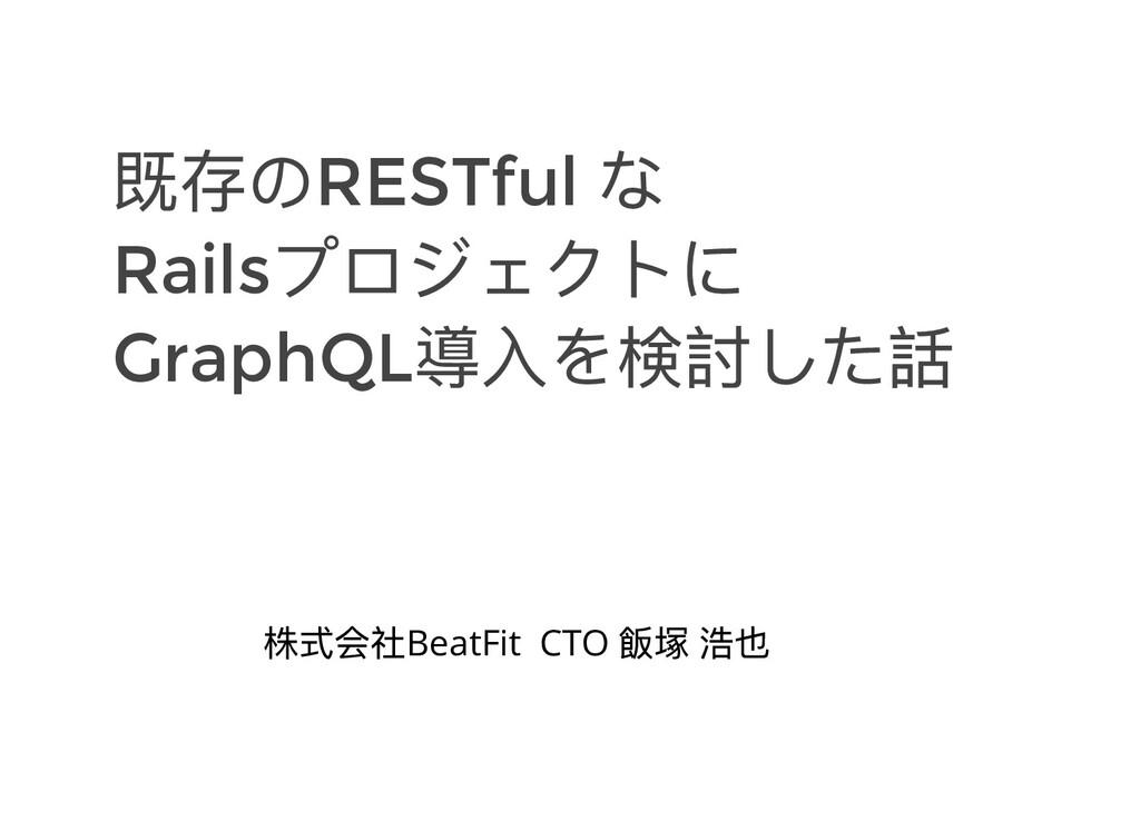 既存のRESTful な Rails プロジェクトに GraphQL 導⼊を検討した話 株式会...